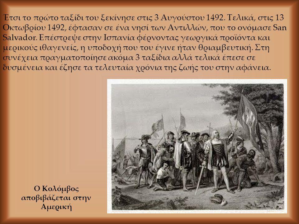Ο Κολόμβος αποβιβάζεται στην Αμερική Έτσι το πρώτο ταξίδι του ξεκίνησε στις 3 Αυγούστου 1492. Τελικά, στις 13 Οκτωβρίου 1492, έφτασαν σε ένα νησί των