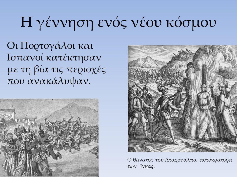 Η γέννηση ενός νέου κόσμου Οι Πορτογάλοι και Ισπανοί κατέκτησαν με τη βία τις περιοχές που ανακάλυψαν. Ο θάνατος του Αταχουάλπα, αυτοκράτορα των Ίνκας
