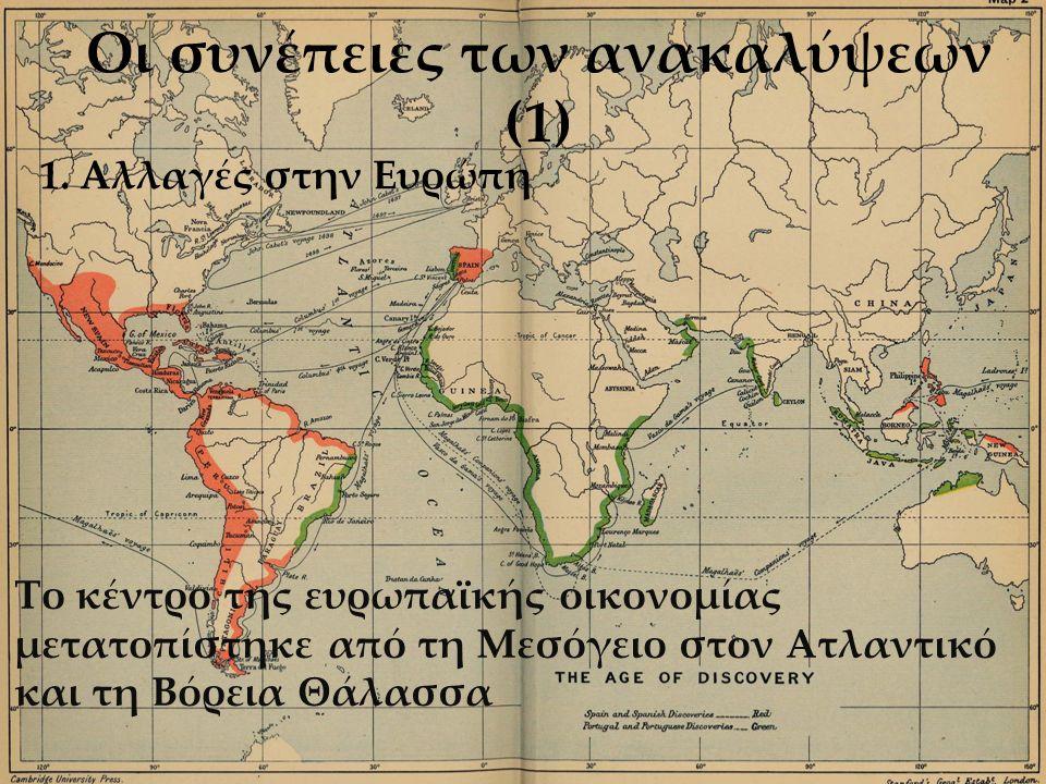 Οι συνέπειες των ανακαλύψεων (1) Το κέντρο της ευρωπαϊκής οικονομίας μετατοπίστηκε από τη Μεσόγειο στον Ατλαντικό και τη Βόρεια Θάλασσα 1.