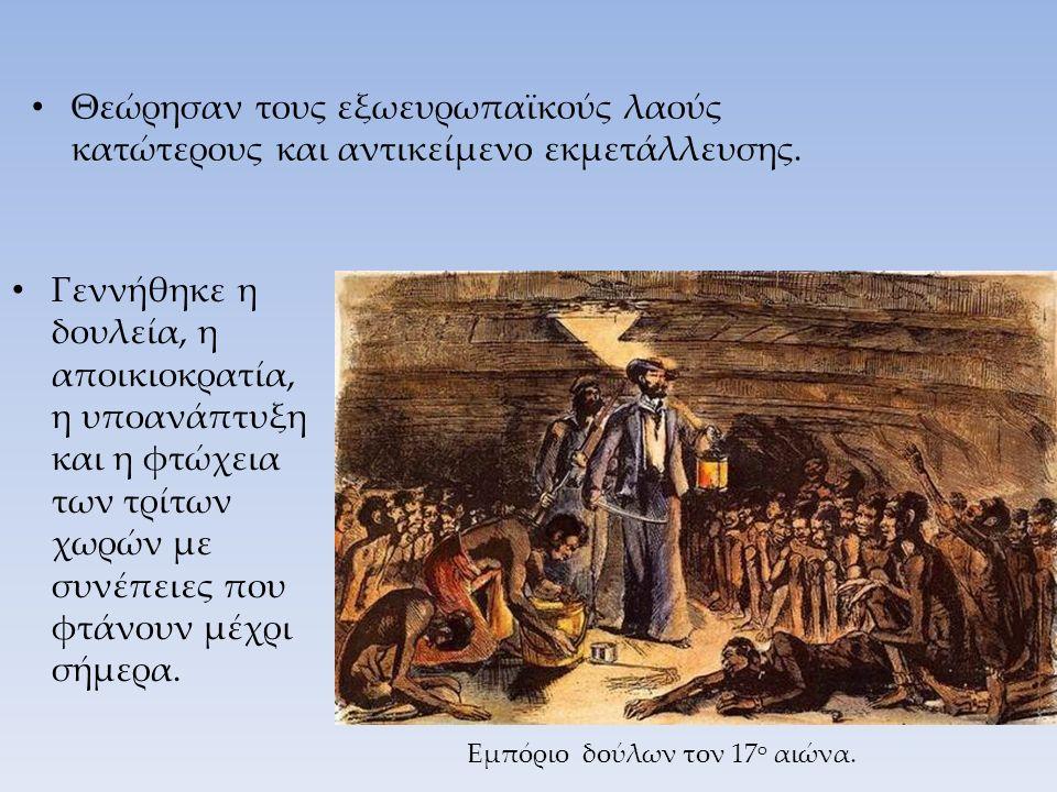 Θεώρησαν τους εξωευρωπαϊκούς λαούς κατώτερους και αντικείμενο εκμετάλλευσης. Γεννήθηκε η δουλεία, η αποικιοκρατία, η υποανάπτυξη και η φτώχεια των τρί