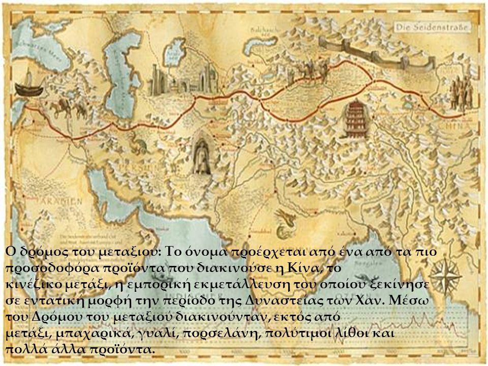 Ο δρόμος του μεταξιού: Το όνομα προέρχεται από ένα από τα πιο προσοδοφόρα προϊόντα που διακινούσε η Κίνα, το κινέζικο μετάξι, η εμπορική εκμετάλλευση του οποίου ξεκίνησε σε εντατική μορφή την περίοδο της Δυναστείας των Χαν.