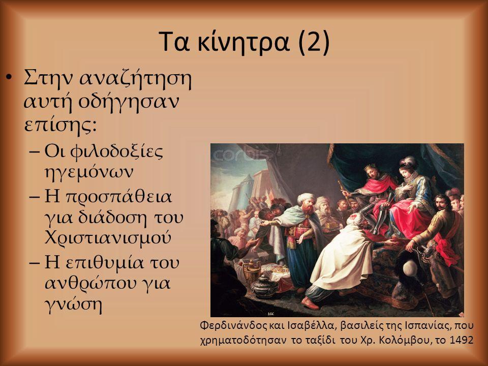 Τα κίνητρα (2) Στην αναζήτηση αυτή οδήγησαν επίσης: – Οι φιλοδοξίες ηγεμόνων – Η προσπάθεια για διάδοση του Χριστιανισμού – Η επιθυμία του ανθρώπου για γνώση Φερδινάνδος και Ισαβέλλα, βασιλείς της Ισπανίας, που χρηματοδότησαν το ταξίδι του Χρ.