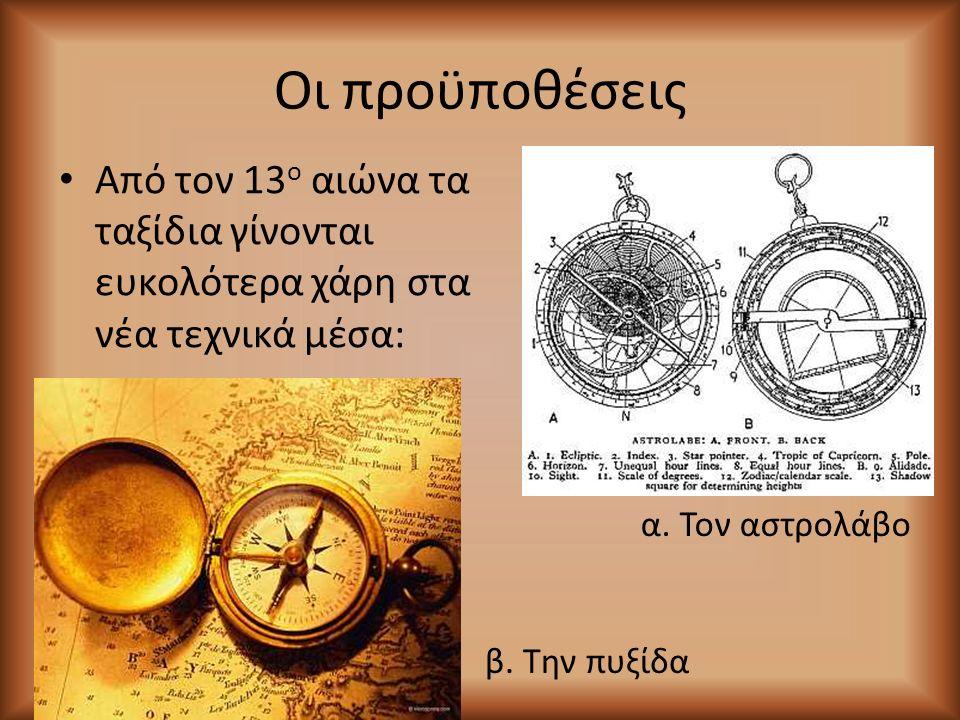 Οι προϋποθέσεις Από τον 13 ο αιώνα τα ταξίδια γίνονται ευκολότερα χάρη στα νέα τεχνικά μέσα: α. Τον αστρολάβο β. Την πυξίδα
