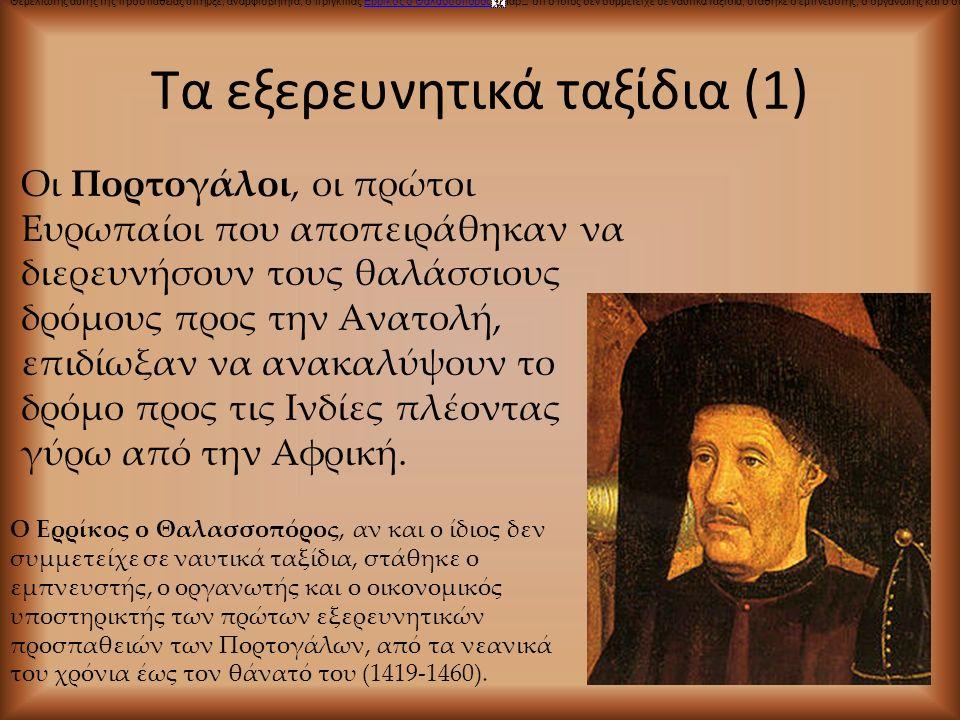 Τα εξερευνητικά ταξίδια (1) Οι Πορτογάλοι, οι πρώτοι Ευρωπαίοι που αποπειράθηκαν να διερευνήσουν τους θαλάσσιους δρόμους προς την Ανατολή, επιδίωξαν ν