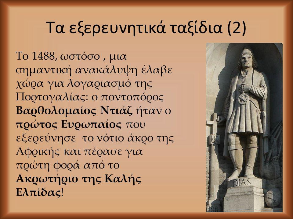 Τα εξερευνητικά ταξίδια (2) Το 1488, ωστόσο, μια σημαντική ανακάλυψη έλαβε χώρα για λογαριασμό της Πορτογαλίας: ο ποντοπόρος Βαρθολομαίος Ντιάζ ήταν ο