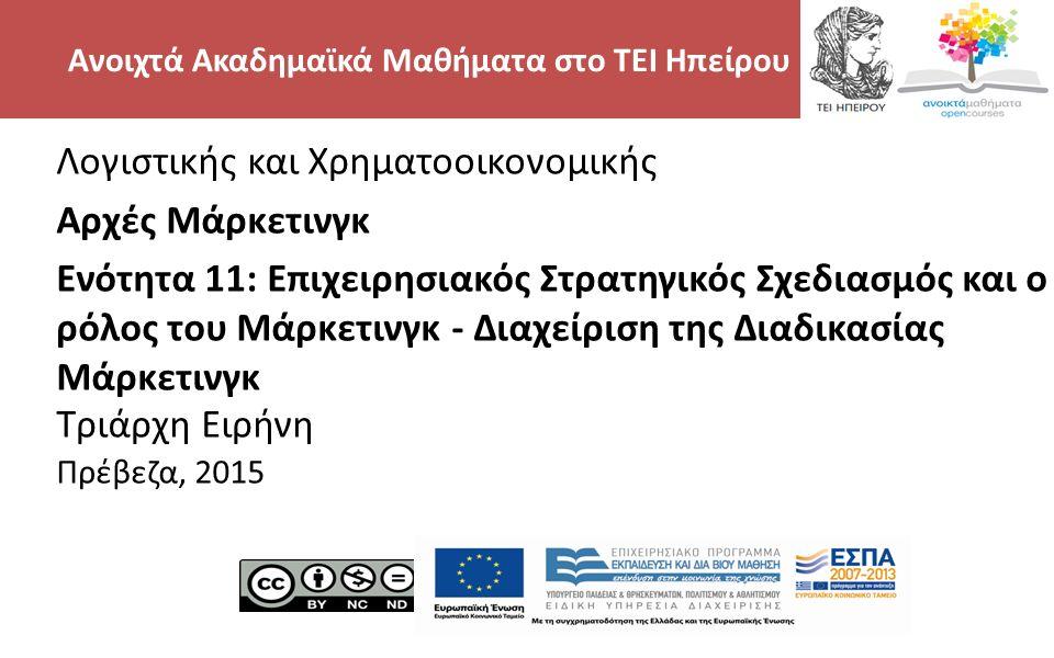 2 Λογιστικής και Χρηματοοικονομικής Αρχές Μάρκετινγκ Ενότητα 11: Επιχειρησιακός Στρατηγικός Σχεδιασμός και ο ρόλος του Μάρκετινγκ - Διαχείριση της Διαδικασίας Μάρκετινγκ Τριάρχη Ειρήνη Πρέβεζα, 2015 Ανοιχτά Ακαδημαϊκά Μαθήματα στο ΤΕΙ Ηπείρου