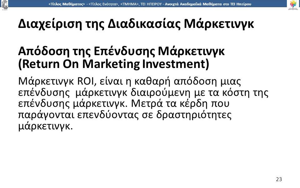 2323 -,, ΤΕΙ ΗΠΕΙΡΟΥ - Ανοιχτά Ακαδημαϊκά Μαθήματα στο ΤΕΙ Ηπείρου Διαχείριση της Διαδικασίας Μάρκετινγκ Απόδοση της Επένδυσης Μάρκετινγκ (Return On Marketing Investment) Μάρκετινγκ ROI, είναι η καθαρή απόδοση μιας επένδυσης μάρκετινγκ διαιρούμενη με τα κόστη της επένδυσης μάρκετινγκ.