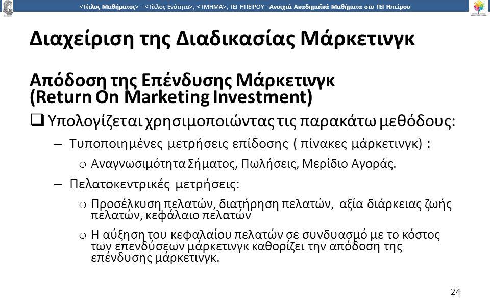 2424 -,, ΤΕΙ ΗΠΕΙΡΟΥ - Ανοιχτά Ακαδημαϊκά Μαθήματα στο ΤΕΙ Ηπείρου Διαχείριση της Διαδικασίας Μάρκετινγκ Απόδοση της Επένδυσης Μάρκετινγκ (Return On Marketing Investment)  Υπολογίζεται χρησιμοποιώντας τις παρακάτω μεθόδους: – Τυποποιημένες μετρήσεις επίδοσης ( πίνακες μάρκετινγκ) : o Αναγνωσιμότητα Σήματος, Πωλήσεις, Μερίδιο Αγοράς.