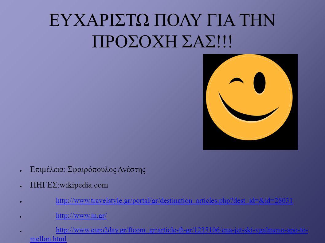 ΕΥΧΑΡΙΣΤΩ ΠΟΛΥ ΓΙΑ ΤΗΝ ΠΡΟΣΟΧΗ ΣΑΣ!!! ● Επιμέλεια: Σφαιρόπουλος Ανέστης ● ΠΗΓΕΣ:wikipedia.com ● http://www.travelstyle.gr/portal/gr/destination_articl
