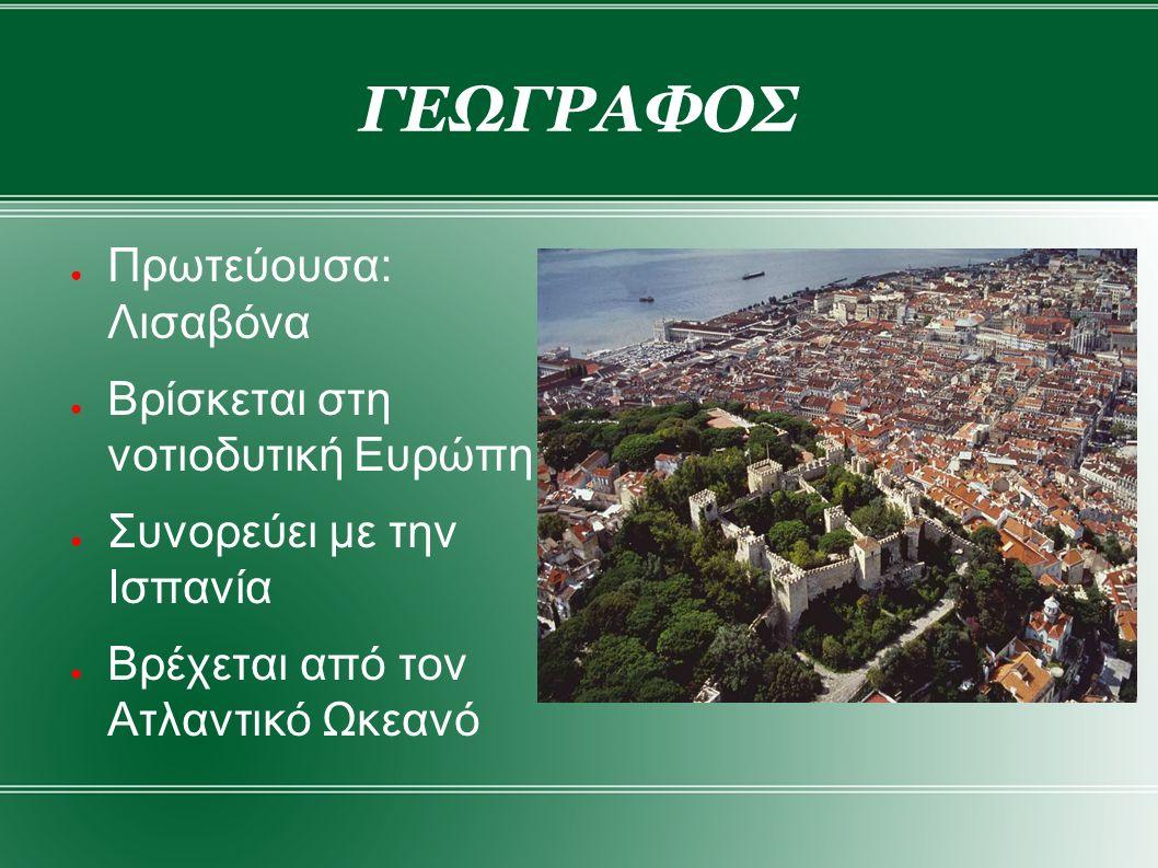ΓΕΩΓΡΑΦΟΣ ● Πρωτεύουσα: Λισαβόνα ● Βρίσκεται στη νοτιοδυτική Ευρώπη ● Συνορεύει με την Ισπανία ● Βρέχεται από τον Ατλαντικό Ωκεανό