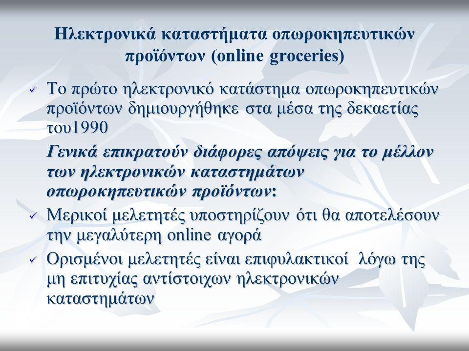 Ηλεκτρονικά καταστήματα οπωροκηπευτικών προϊόντων (online groceries) Το πρώτο ηλεκτρονικό κατάστημα οπωροκηπευτικών προϊόντων δημιουργήθηκε στα μέσα της δεκαετίας του1990 Το πρώτο ηλεκτρονικό κατάστημα οπωροκηπευτικών προϊόντων δημιουργήθηκε στα μέσα της δεκαετίας του1990 Γενικά επικρατούν διάφορες απόψεις για το μέλλον των ηλεκτρονικών καταστημάτων οπωροκηπευτικών προϊόντων: Γενικά επικρατούν διάφορες απόψεις για το μέλλον των ηλεκτρονικών καταστημάτων οπωροκηπευτικών προϊόντων: Μερικοί μελετητές υποστηρίζουν ότι θα αποτελέσουν την μεγαλύτερη online αγορά Μερικοί μελετητές υποστηρίζουν ότι θα αποτελέσουν την μεγαλύτερη online αγορά Ορισμένοι μελετητές είναι επιφυλακτικοί λόγω της μη επιτυχίας αντίστοιχων ηλεκτρονικών καταστημάτων Ορισμένοι μελετητές είναι επιφυλακτικοί λόγω της μη επιτυχίας αντίστοιχων ηλεκτρονικών καταστημάτων