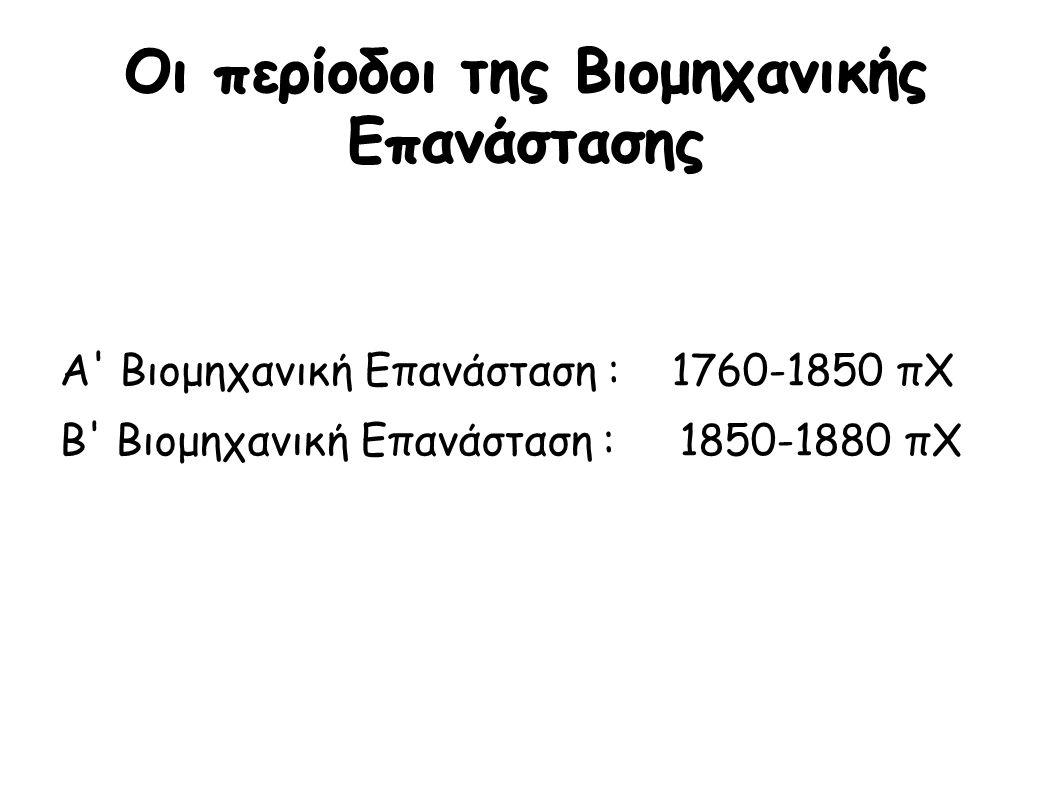 Οι περίοδοι της Βιομηχανικής Επανάστασης Α Βιομηχανική Επανάσταση : 1760-1850 πΧ Β Βιομηχανική Επανάσταση : 1850-1880 πΧ