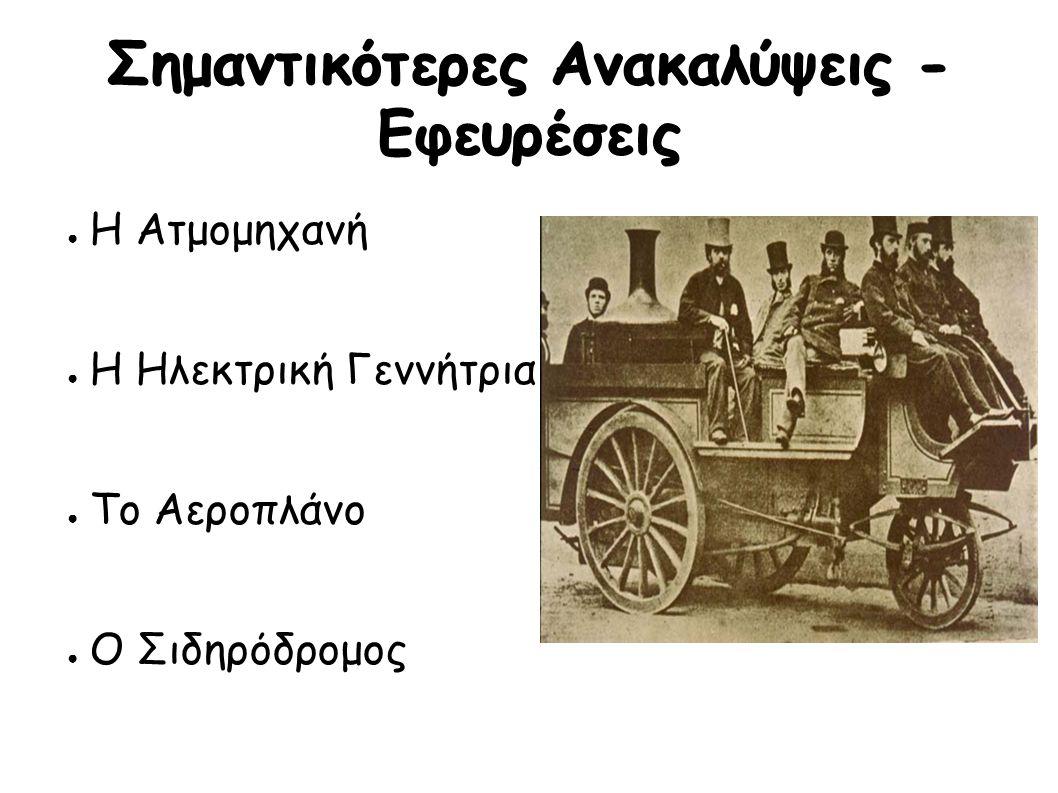 Σημαντικότερες Ανακαλύψεις - Εφευρέσεις ● Η Ατμομηχανή ● Η Ηλεκτρική Γεννήτρια ● Το Αεροπλάνο ● Ο Σιδηρόδρομος