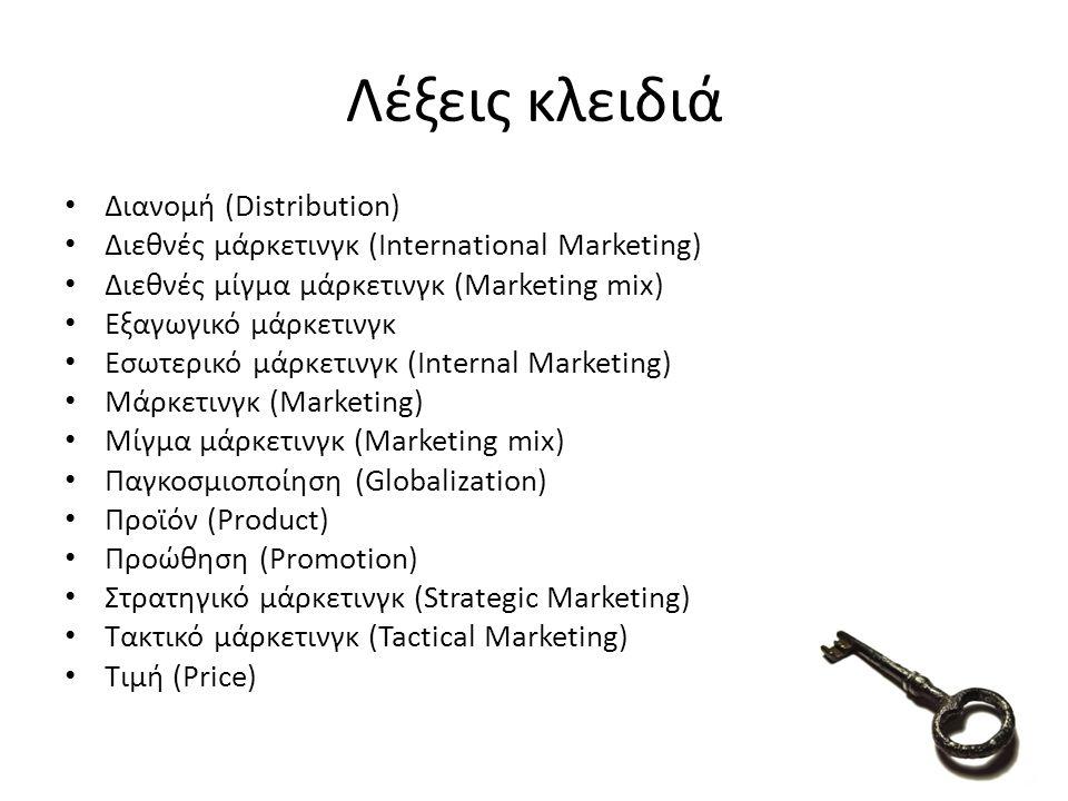 Λέξεις κλειδιά Διανομή (Distribution) Διεθνές μάρκετινγκ (International Marketing) Διεθνές μίγμα μάρκετινγκ (Marketing mix) Εξαγωγικό μάρκετινγκ Εσωτερικό μάρκετινγκ (Internal Marketing) Μάρκετινγκ (Marketing) Μίγμα μάρκετινγκ (Marketing mix) Παγκοσμιοποίηση (Globalization) Προϊόν (Product) Προώθηση (Promotion) Στρατηγικό μάρκετινγκ (Strategic Marketing) Τακτικό μάρκετινγκ (Tactical Marketing) Τιμή (Price)