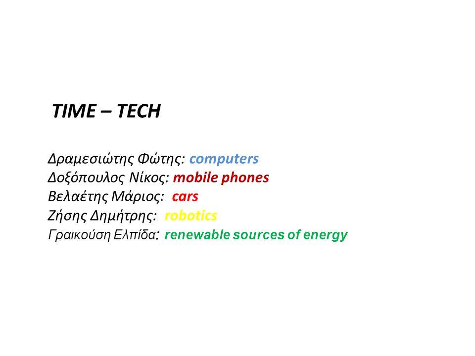 TIME – TECH Δραμεσιώτης Φώτης: computers Δοξόπουλος Νίκος: mobile phones Βελαέτης Μάριος: cars Ζήσης Δημήτρης: robotics Γραικούση Ελπίδα : renewable s