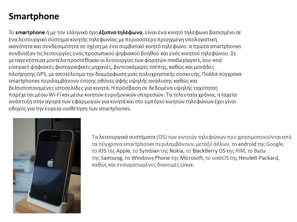 Smartphone Το smartphone ή με τον ελληνικό όρο έξυπνο τηλέφωνο, είναι ένα κινητό τηλέφωνο βασισμένο σε ένα λειτουργικό σύστημα κινητής τηλεφωνίας με π