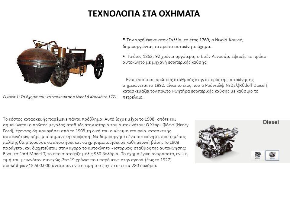ΤΕΧΝΟΛΟΓΙΑ ΣΤΑ ΟΧΗΜΑΤΑ Την αρχή έκανε στην Γαλλία, το έτος 1769, ο Νικοlά Κoυνιό, δημιουργώντας το πρώτο αυτοκίνητο όχημα. Εικόνα 1: Το όχημα που κατα