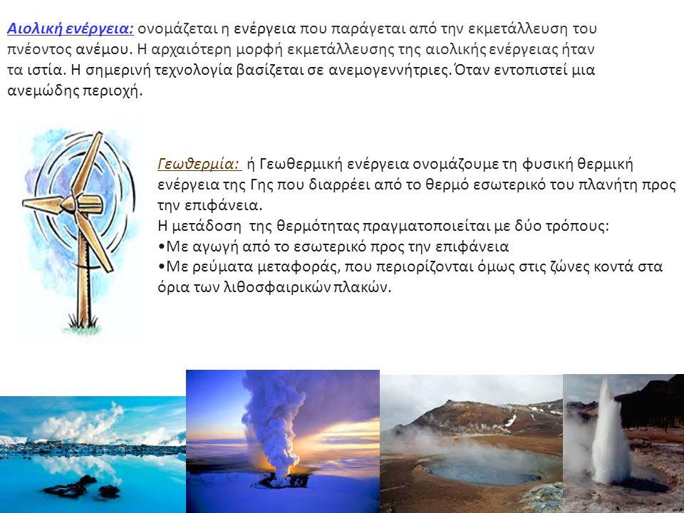 Αιολική ενέργεια: ονομάζεται η ενέργεια που παράγεται από την εκμετάλλευση του πνέοντος ανέμου. Η αρχαιότερη μορφή εκμετάλλευσης της αιολικής ενέργεια