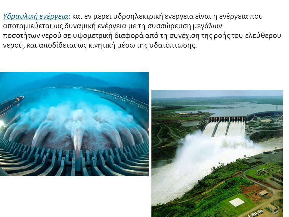 Υδραυλική ενέργεια: και εν μέρει υδροηλεκτρική ενέργεια είναι η ενέργεια που αποταμιεύεται ως δυναμική ενέργεια με τη συσσώρευση μεγάλων ποσοτήτων νερ
