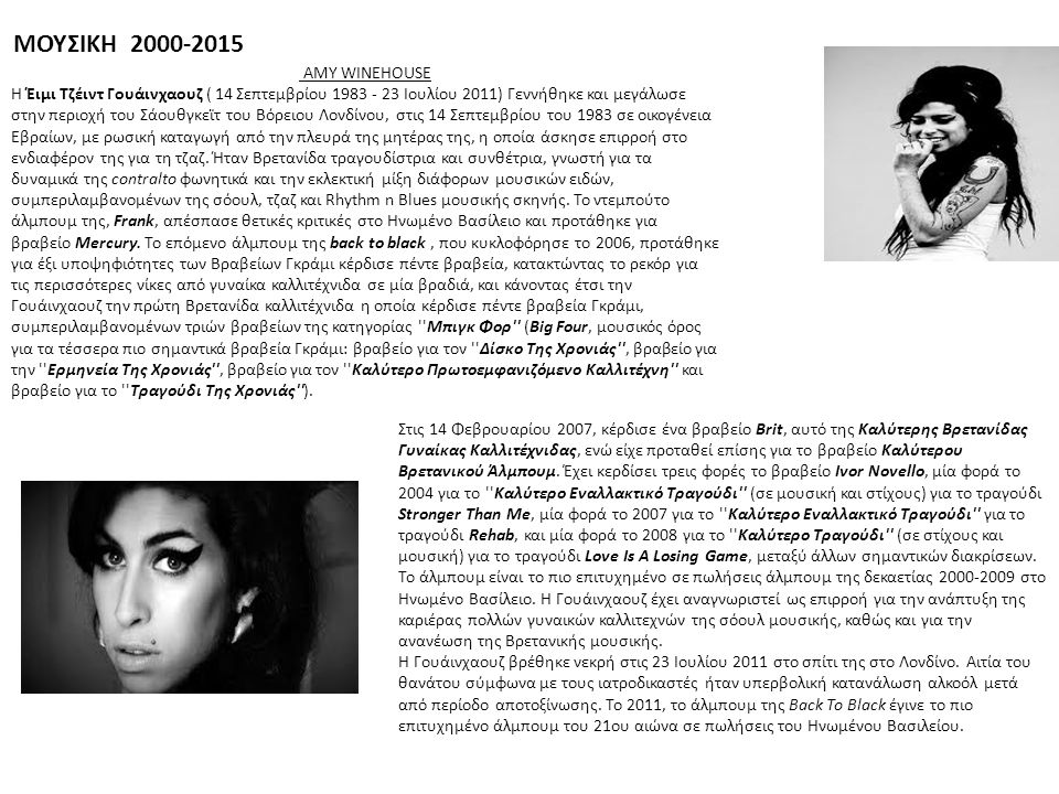 ΜΟΥΣΙΚΗ 2000-2015 AMY WINEHOUSE Η Έιμι Τζέιντ Γουάινχαουζ ( 14 Σεπτεμβρίου 1983 - 23 Ιουλίου 2011) Γεννήθηκε και μεγάλωσε στην περιοχή του Σάουθγκεϊτ