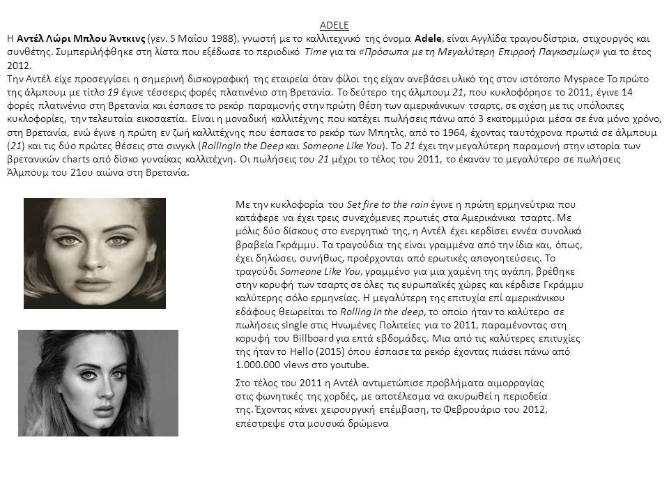 ADELE Η Αντέλ Λώρι Μπλου Άντκινς (γεν. 5 Μαΐου 1988), γνωστή με το καλλιτεχνικό της όνομα Adele, είναι Αγγλίδα τραγουδίστρια, στιχουργός και συνθέτης.