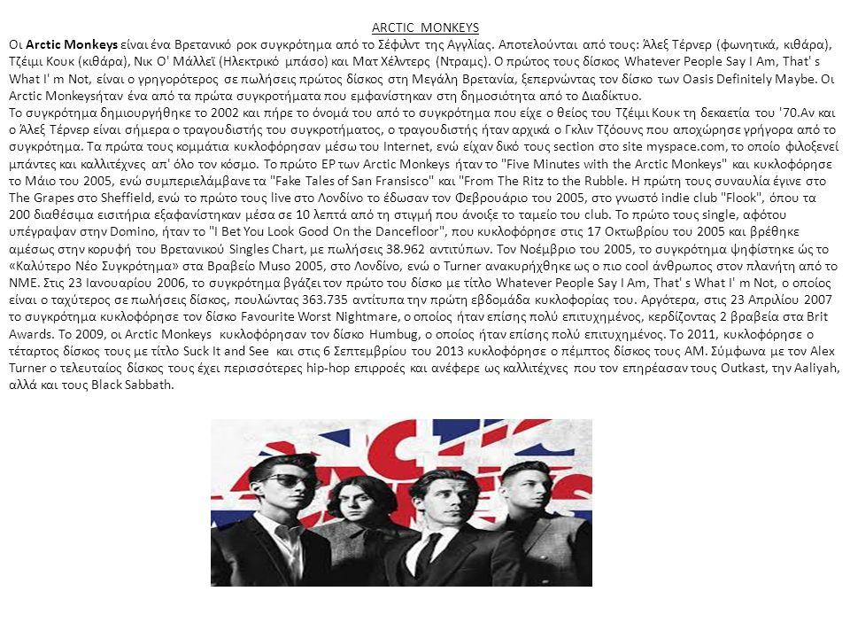 ARCTIC MONKEYS Οι Arctic Monkeys είναι ένα Βρετανικό ροκ συγκρότημα από το Σέφιλντ της Αγγλίας. Αποτελούνται από τους: Άλεξ Τέρνερ (φωνητικά, κιθάρα),