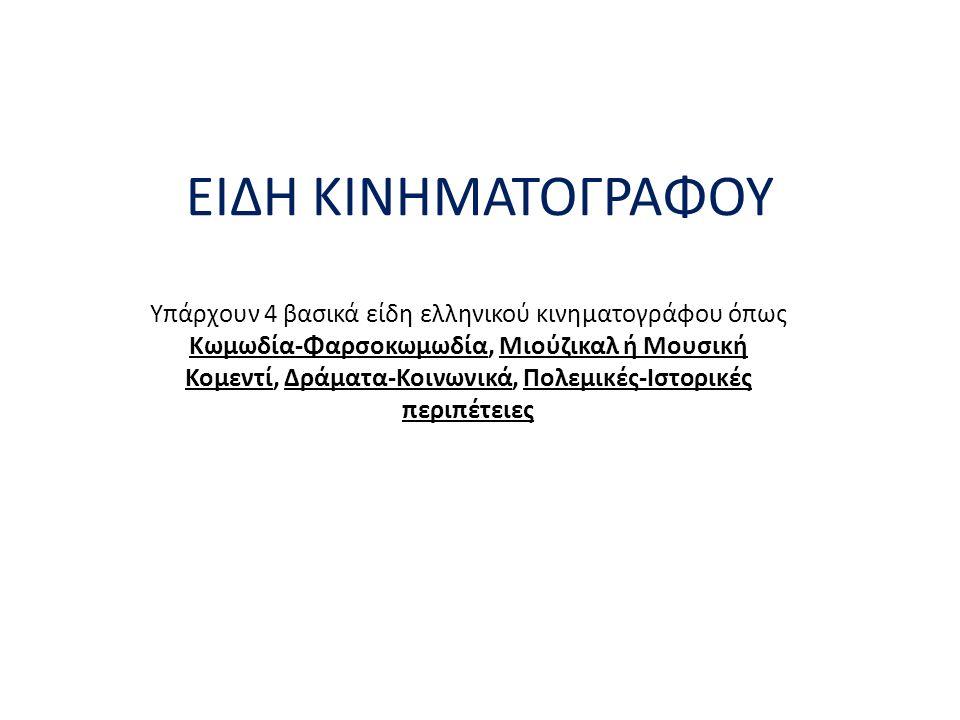 ΕΙΔΗ ΚΙΝΗΜΑΤΟΓΡΑΦΟΥ Υπάρχουν 4 βασικά είδη ελληνικού κινηματογράφου όπως Κωμωδία-Φαρσοκωμωδία, Μιούζικαλ ή Μουσική Κομεντί, Δράματα-Κοινωνικά, Πολεμικ