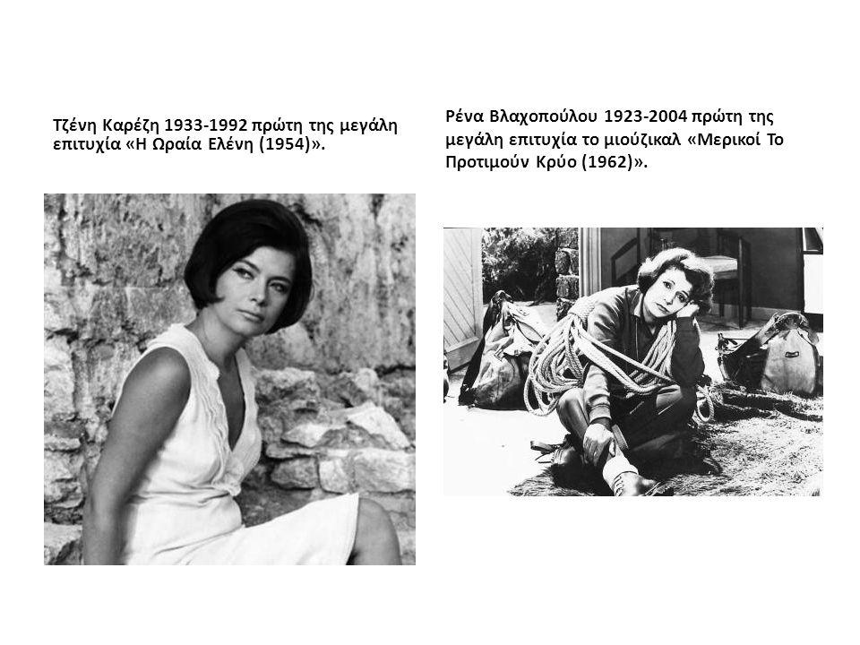 Τζένη Καρέζη 1933-1992 πρώτη της μεγάλη επιτυχία «Η Ωραία Ελένη (1954)». Ρένα Βλαχοπούλου 1923-2004 πρώτη της μεγάλη επιτυχία το μιούζικαλ «Μερικοί Το