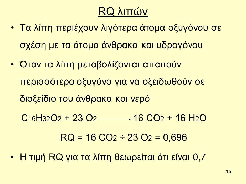 15 RQ λιπών Τα λίπη περιέχουν λιγότερα άτομα οξυγόνου σε σχέση με τα άτομα άνθρακα και υδρογόνου Όταν τα λίπη μεταβολίζονται απαιτούν περισσότερο οξυγόνο για να οξειδωθούν σε διοξείδιο του άνθρακα και νερό C 16 H 32 O 2 + 23 O 2 16 CO 2 + 16 H 2 O RQ = 16 CO 2 ÷ 23 O 2 = 0,696 Η τιμή RQ για τα λίπη θεωρείται ότι είναι 0,7