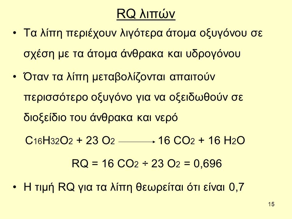 15 RQ λιπών Τα λίπη περιέχουν λιγότερα άτομα οξυγόνου σε σχέση με τα άτομα άνθρακα και υδρογόνου Όταν τα λίπη μεταβολίζονται απαιτούν περισσότερο οξυγ