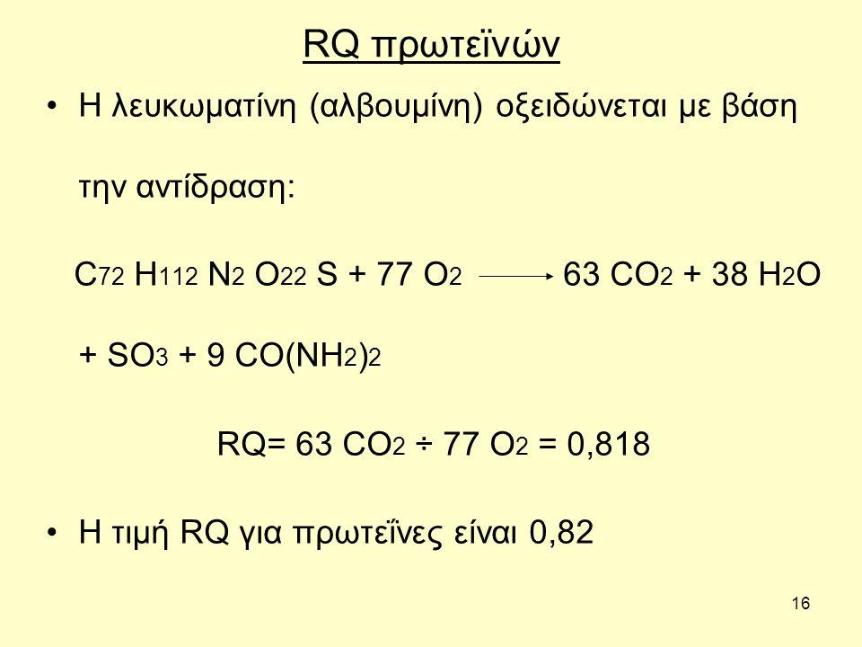 16 RQ πρωτεϊνών Η λευκωματίνη (αλβουμίνη) οξειδώνεται με βάση την αντίδραση: C 72 H 112 N 2 O 22 S + 77 O 2 63 CO 2 + 38 H 2 O + SO 3 + 9 CO(NH 2 ) 2