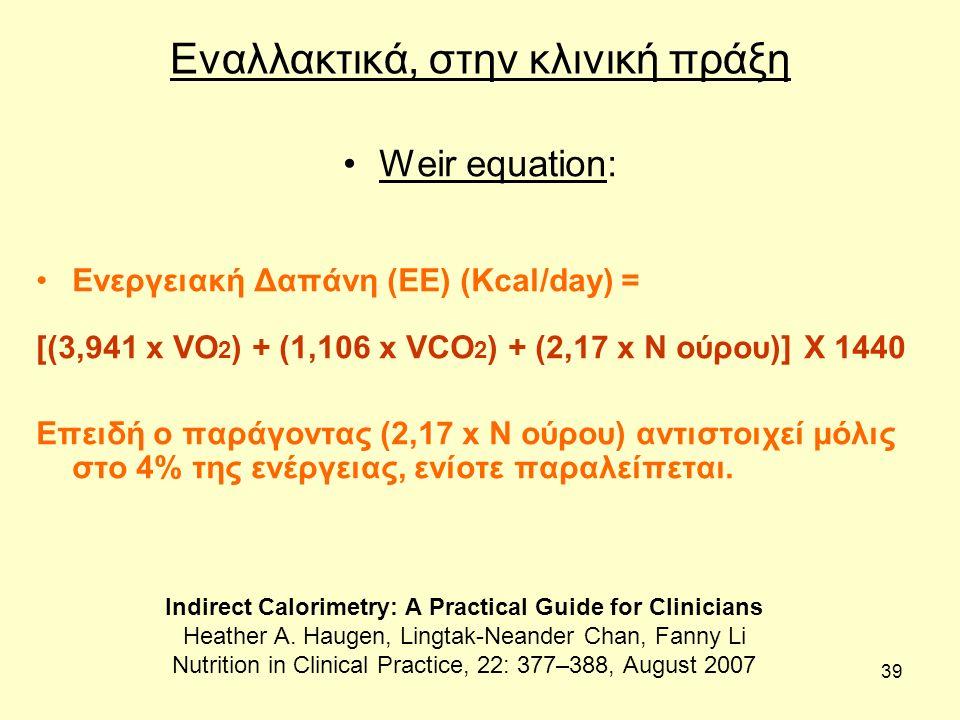 39 Εναλλακτικά, στην κλινική πράξη Weir equation: Ενεργειακή Δαπάνη (EE) (Kcal/day) = [(3,941 x VO 2 ) + (1,106 x VCO 2 ) + (2,17 x N ούρου)] Χ 1440 Επειδή ο παράγοντας (2,17 x N ούρου) αντιστοιχεί μόλις στο 4% της ενέργειας, ενίοτε παραλείπεται.