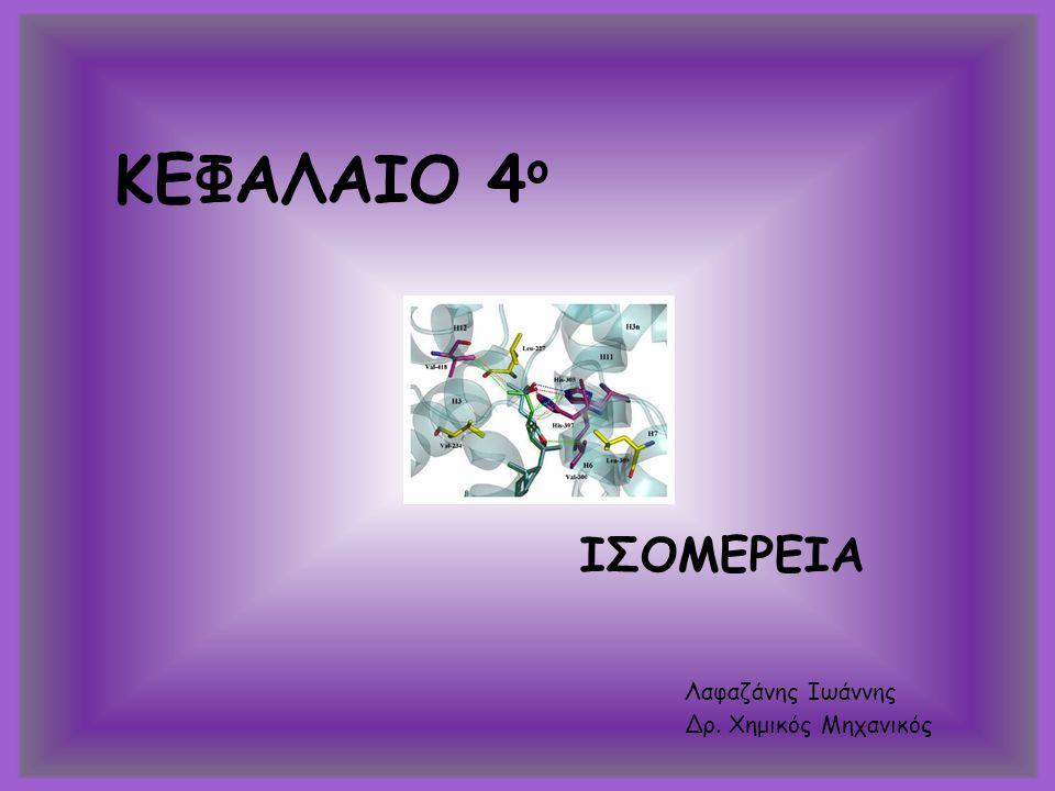 ΚΕΦΑΛΑΙΟ 4 ο ΙΣΟΜΕΡΕΙΑ Λαφαζάνης Ιωάννης Δρ. Χημικός Μηχανικός