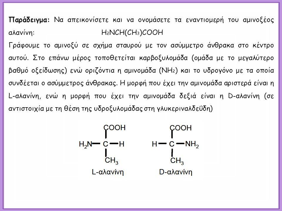 Παράδειγμα: Να απεικονίσετε και να ονομάσετε τα εναντιομερή του αμινοξέoς αλανίνη: H 2 NCH(CH 3 )COOH Γράφουμε το αμινοξύ σε σχήμα σταυρού με τον ασύμμετρο άνθρακα στο κέντρο αυτού.