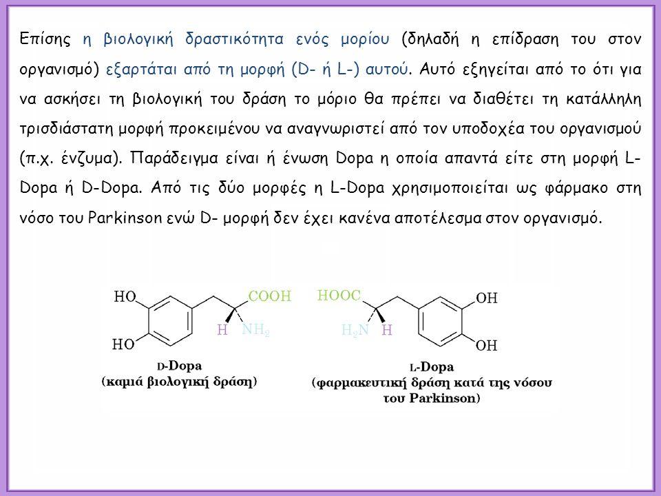 Επίσης η βιολογική δραστικότητα ενός μορίου (δηλαδή η επίδραση του στον οργανισμό) εξαρτάται από τη μορφή (D- ή L-) αυτού.