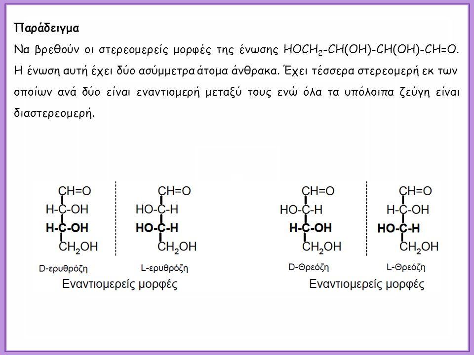 Παράδειγμα Να βρεθούν οι στερεομερείς μορφές της ένωσης HOCH 2 -CH(OH)-CH(OH)-CH=O. Η ένωση αυτή έχει δύο ασύμμετρα άτομα άνθρακα. Έχει τέσσερα στερεο