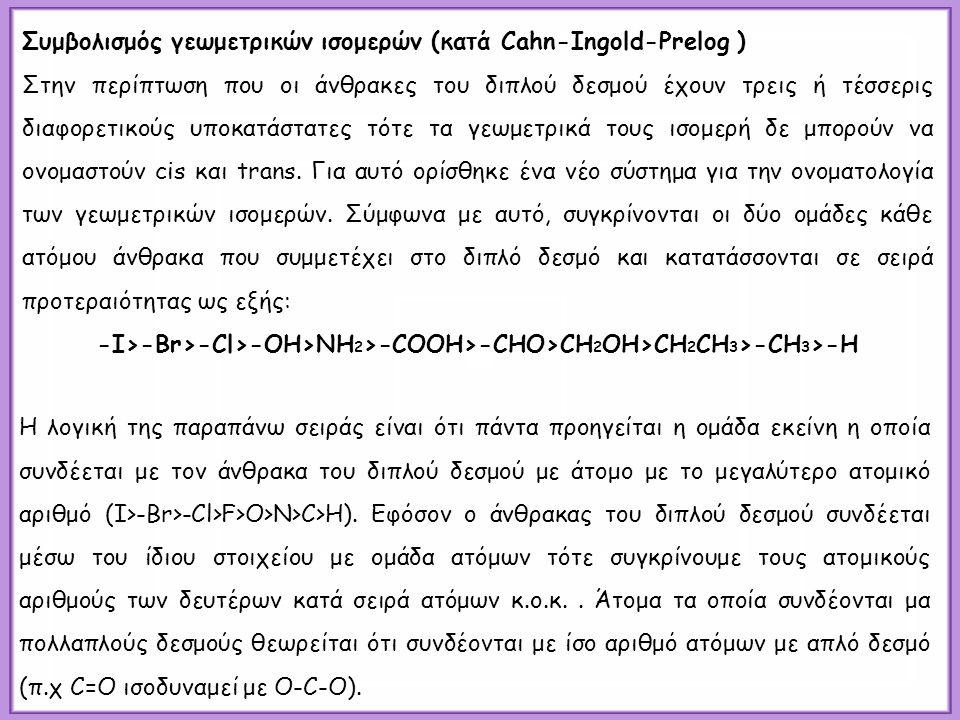 Συμβολισμός γεωμετρικών ισομερών (κατά Cahn-Ingold-Prelog ) Στην περίπτωση που οι άνθρακες του διπλού δεσμού έχουν τρεις ή τέσσερις διαφορετικούς υποκατάστατες τότε τα γεωμετρικά τους ισομερή δε μπορούν να ονομαστούν cis και trans.