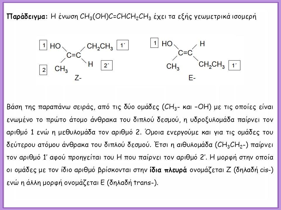 Παράδειγμα: Η ένωση CH 3 (OH)C=CHCH 2 CH 3 έχει τα εξής γεωμετρικά ισομερή Βάση της παραπάνω σειράς, από τις δύο ομάδες (CH 3 - και –OH) με τις οποίες είναι ενωμένο το πρώτο άτομο άνθρακα του διπλού δεσμού, η υδροξυλομάδα παίρνει τον αριθμό 1 ενώ η μεθυλομάδα τον αριθμό 2.