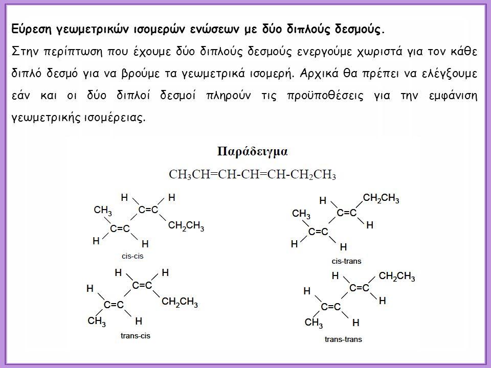 Εύρεση γεωμετρικών ισομερών ενώσεων με δύο διπλούς δεσμούς. Στην περίπτωση που έχουμε δύο διπλούς δεσμούς ενεργούμε χωριστά για τον κάθε διπλό δεσμό γ