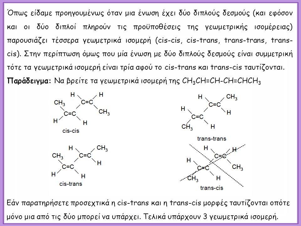 Όπως είδαμε προηγουμένως όταν μια ένωση έχει δύο διπλούς δεσμούς (και εφόσον και οι δύο διπλοί πληρούν τις προϋποθέσεις της γεωμετρικής ισομέρειας) παρουσιάζει τέσσερα γεωμετρικά ισομερή (cis-cis, cis-trans, trans-trans, trans- cis).
