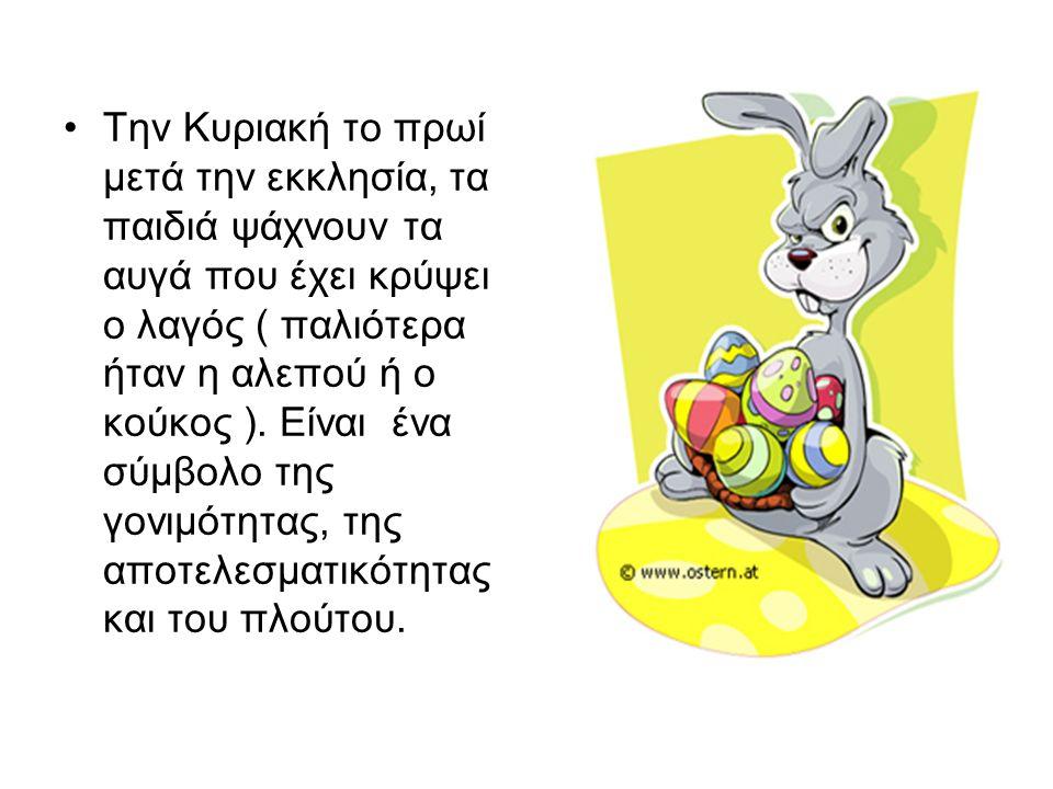 Την Κυριακή το πρωί μετά την εκκλησία, τα παιδιά ψάχνουν τα αυγά που έχει κρύψει ο λαγός ( παλιότερα ήταν η αλεπού ή ο κούκος ).