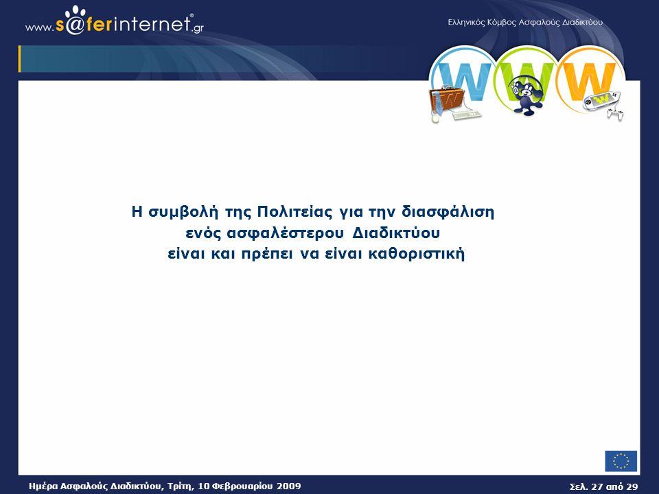 Σελ. 27 από 29 Ημέρα Ασφαλούς Διαδικτύου, Τρίτη, 10 Φεβρουαρίου 2009 Η συμβολή της Πολιτείας για την διασφάλιση ενός ασφαλέστερου Διαδικτύου είναι και