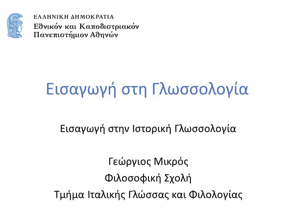 Εισαγωγή στη Γλωσσολογία Εισαγωγή στην Ιστορική Γλωσσολογία Γεώργιος Μικρός Φιλοσοφική Σχολή Τμήμα Ιταλικής Γλώσσας και Φιλολογίας