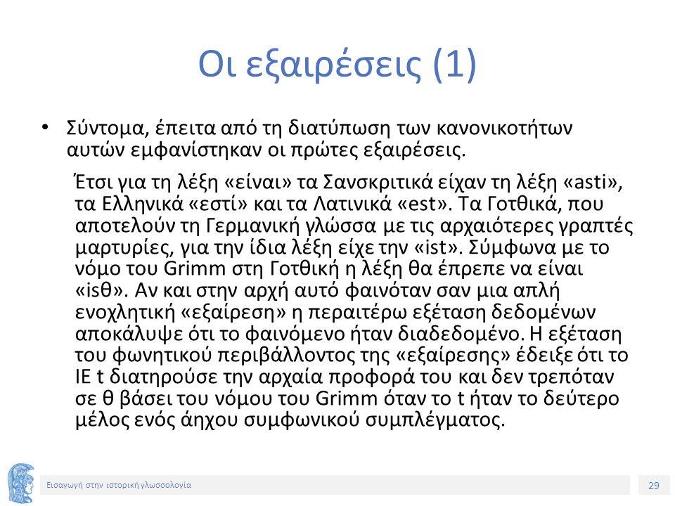 29 Εισαγωγή στην ιστορική γλωσσολογία Οι εξαιρέσεις (1) Σύντομα, έπειτα από τη διατύπωση των κανονικοτήτων αυτών εμφανίστηκαν οι πρώτες εξαιρέσεις. Έτ