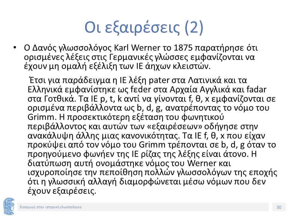 30 Εισαγωγή στην ιστορική γλωσσολογία Οι εξαιρέσεις (2) Ο Δανός γλωσσολόγος Karl Werner το 1875 παρατήρησε ότι ορισμένες λέξεις στις Γερμανικές γλώσσες εμφανίζονται να έχουν μη ομαλή εξέλιξη των ΙΕ άηχων κλειστών.