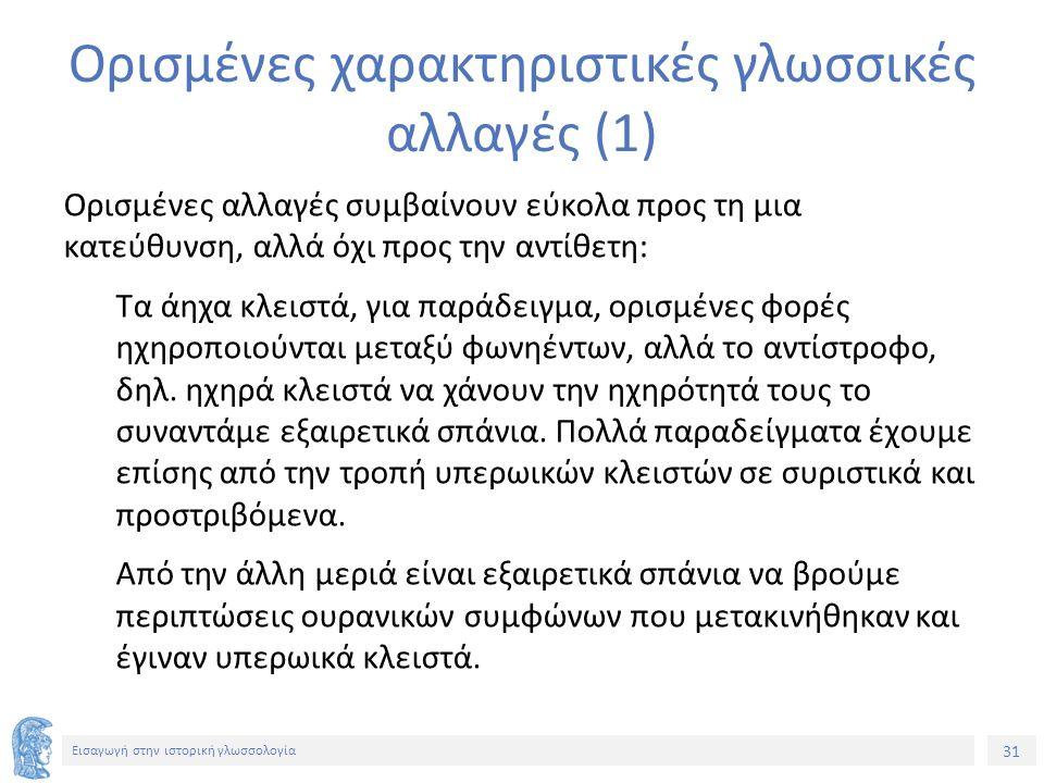 31 Εισαγωγή στην ιστορική γλωσσολογία Ορισμένες χαρακτηριστικές γλωσσικές αλλαγές (1) Ορισμένες αλλαγές συμβαίνουν εύκολα προς τη μια κατεύθυνση, αλλά