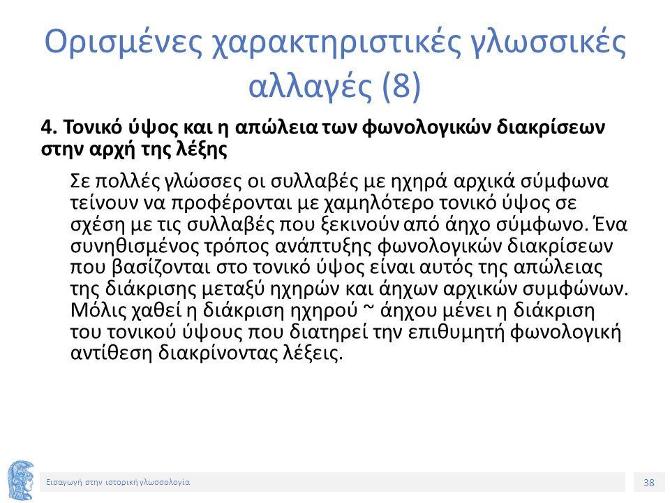 38 Εισαγωγή στην ιστορική γλωσσολογία Ορισμένες χαρακτηριστικές γλωσσικές αλλαγές (8) 4. Τονικό ύψος και η απώλεια των φωνολογικών διακρίσεων στην αρχ