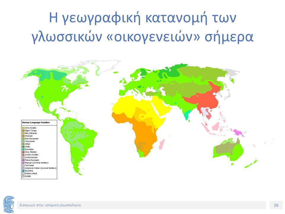 39 Εισαγωγή στην ιστορική γλωσσολογία Η γεωγραφική κατανομή των γλωσσικών «οικογενειών» σήμερα