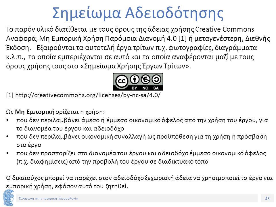 45 Εισαγωγή στην ιστορική γλωσσολογία Σημείωμα Αδειοδότησης Το παρόν υλικό διατίθεται με τους όρους της άδειας χρήσης Creative Commons Αναφορά, Μη Εμπ