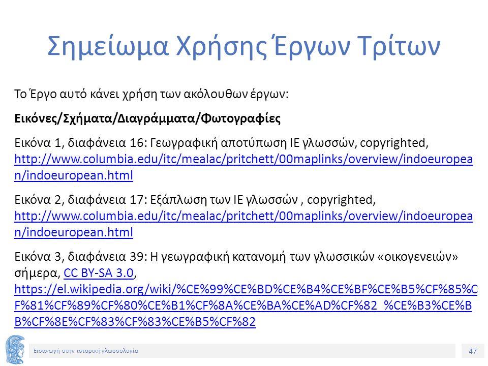 47 Εισαγωγή στην ιστορική γλωσσολογία Σημείωμα Χρήσης Έργων Τρίτων Το Έργο αυτό κάνει χρήση των ακόλουθων έργων: Εικόνες/Σχήματα/Διαγράμματα/Φωτογραφίες Εικόνα 1, διαφάνεια 16: Γεωγραφική αποτύπωση ΙΕ γλωσσών, copyrighted, http://www.columbia.edu/itc/mealac/pritchett/00maplinks/overview/indoeuropea n/indoeuropean.html http://www.columbia.edu/itc/mealac/pritchett/00maplinks/overview/indoeuropea n/indoeuropean.html Εικόνα 2, διαφάνεια 17: Εξάπλωση των ΙΕ γλωσσών, copyrighted, http://www.columbia.edu/itc/mealac/pritchett/00maplinks/overview/indoeuropea n/indoeuropean.html http://www.columbia.edu/itc/mealac/pritchett/00maplinks/overview/indoeuropea n/indoeuropean.html Εικόνα 3, διαφάνεια 39: Η γεωγραφική κατανομή των γλωσσικών «οικογενειών» σήμερα, CC BY-SA 3.0, https://el.wikipedia.org/wiki/%CE%99%CE%BD%CE%B4%CE%BF%CE%B5%CF%85%C F%81%CF%89%CF%80%CE%B1%CF%8A%CE%BA%CE%AD%CF%82_%CE%B3%CE%B B%CF%8E%CF%83%CF%83%CE%B5%CF%82CC BY-SA 3.0 https://el.wikipedia.org/wiki/%CE%99%CE%BD%CE%B4%CE%BF%CE%B5%CF%85%C F%81%CF%89%CF%80%CE%B1%CF%8A%CE%BA%CE%AD%CF%82_%CE%B3%CE%B B%CF%8E%CF%83%CF%83%CE%B5%CF%82